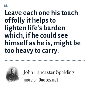 John Lancaster Spalding: Leave each one his touch of folly it helps to lighten life's burden which, if he could see himself as he is, might be too heavy to carry.