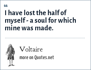 Voltaire: I have lost the half of myself - a soul for which mine was made.