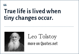 Leo Tolstoy: True life is lived when tiny changes occur.