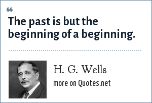 H. G. Wells: The past is but the beginning of a beginning.