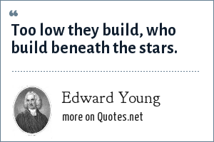 Edward Young: Too low they build, who build beneath the stars.