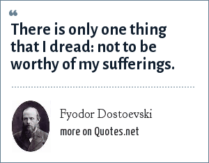 Fyodor Dostoevski: There is only one thing that I dread: not to be worthy of my sufferings.