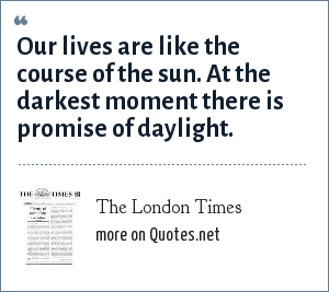 The London Times: Our lives are like the course of the sun. At the darkest moment there is promise of daylight.