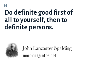 John Lancaster Spalding: Do definite good first of all to yourself, then to definite persons.