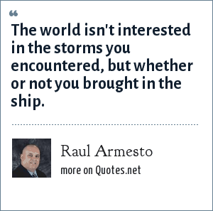Raul Armesto: The world isn't interested in the storms you encountered, but whether or not you brought in the ship.