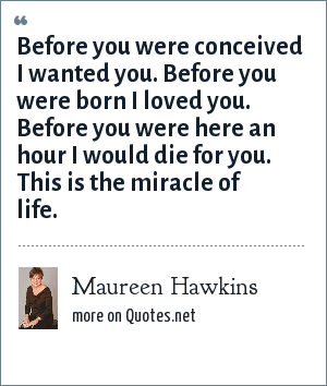 Maureen Hawkins: Before you were conceived I wanted you. Before you were born I loved you. Before you were here an hour I would die for you. This is the miracle of life.