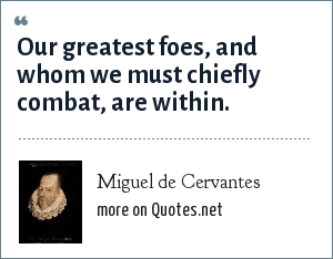 Miguel de Cervantes: Our greatest foes, and whom we must chiefly combat, are within.