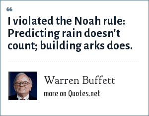 Warren Buffett: I violated the Noah rule: Predicting rain doesn't count; building arks does.