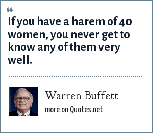Warren Buffett: If you have a harem of 40 women, you never get to know any of them very well.