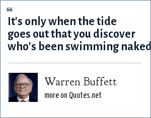 Warren Buffett: It's only when the tide goes out that you discover who's been swimming naked.