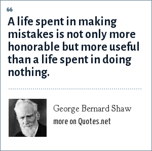 George Bernard Shaw: A life spent in making mistakes is not only more honorable but more useful than a life spent in doing nothing.
