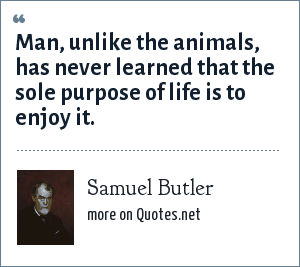 Samuel Butler: Man, unlike the animals, has never learned that the sole purpose of life is to enjoy it.