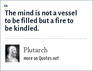 Plutarch: The mind is not a vessel to be filled but a fire to be kindled.