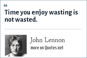John Lennon: Time you enjoy wasting is not wasted.