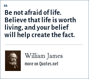 William James: Be not afraid of life. Believe that life is worth living, and your belief will help create the fact.