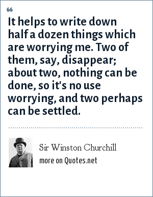 Sir Winston Churchill: It helps to write down half a dozen things which are worrying me. Two of them, say, disappear; about two, nothing can be done, so it's no use worrying, and two perhaps can be settled.