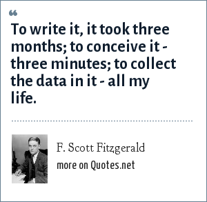 F. Scott Fitzgerald: To write it, it took three months; to conceive it - three minutes; to collect the data in it - all my life.
