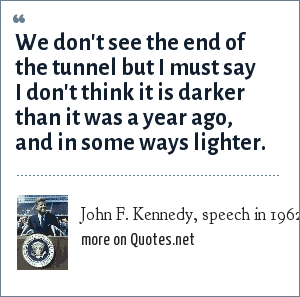 John F. Kennedy, speech in 1962: We don't see the end of the tunnel but I must say I don't think it is darker than it was a year ago, and in some ways lighter.