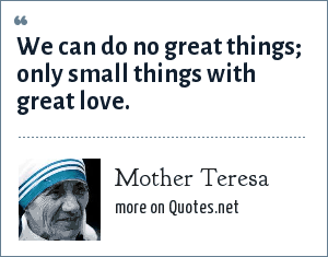 Mother Teresa: We can do no great things; only small things with great love.
