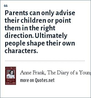 Anne Frank, The Diary of a Young Girl: Parents can only advise their children or point them in the right direction. Ultimately people shape their own characters.