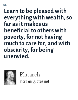 Plutarch: Learn to be pleased with everything with wealth, so far as it makes us beneficial to others with poverty, for not having much to care for, and with obscurity, for being unenvied.