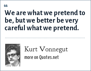 Kurt Vonnegut: We are what we pretend to be, but we better be very careful what we pretend.