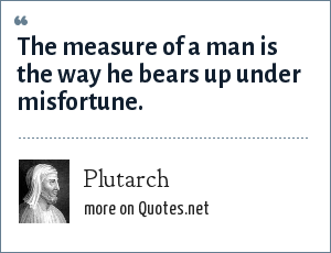 Plutarch: The measure of a man is the way he bears up under misfortune.