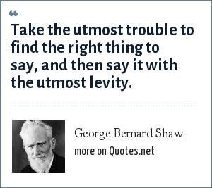 George Bernard Shaw: Take the utmost trouble to find the right thing to say, and then say it with the utmost levity.