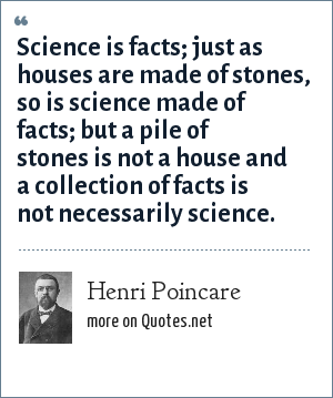 Henri Poincare: Science is facts; just as houses are made of stones, so is science made of facts; but a pile of stones is not a house and a collection of facts is not necessarily science.