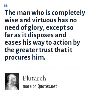 Plutarch: The man who is completely wise and virtuous has no need of glory, except so far as it disposes and eases his way to action by the greater trust that it procures him.