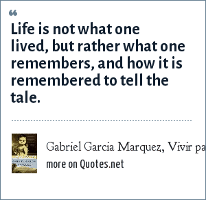 Gabriel Garcia Marquez, Vivir para contarla (Living to tell the tale): Life is not what one lived, but rather what one remembers, and how it is remembered to tell the tale.