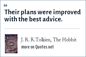 J. R. R.Tolkien, The Hobbit: Their plans were improved with the best advice.