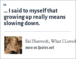 Siri Hustvedt, What I Loved , pg. 336: ... I said to myself that growing up really means slowing down.