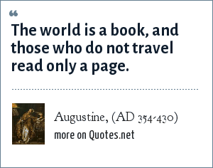 Augustine, (AD 354-430): The world is a book, and those who do not travel read only a page.