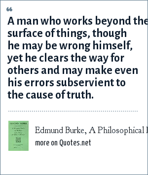 Edmund Burke, A Philosophical Inquiry Into The Origins Of The Sublime And Beatiful.: A man who works beyond the surface of things, though he may be wrong himself, yet he clears the way for others and may make even his errors subservient to the cause of truth.