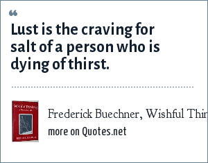 Frederick Buechner, Wishful Thinking, 1973: Lust is the craving for salt of a person who is dying of thirst.