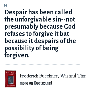 Frederick Buechner, Wishful Thinking, 1973: Despair has been called the unforgivable sin--not presumably because God refuses to forgive it but because it despairs of the possibility of being forgiven.