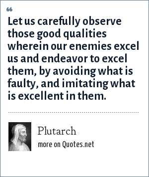 Plutarch: Let us carefully observe those good qualities wherein our enemies excel us and endeavor to excel them, by avoiding what is faulty, and imitating what is excellent in them.