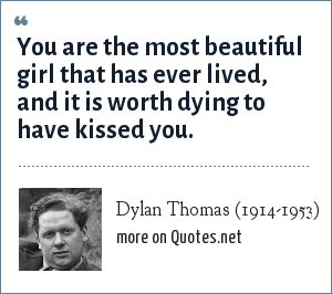Dylan Thomas (1914-1953): You are the most beautiful girl that has ever lived, and it is worth dying to have kissed you.
