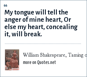 William Shakespeare, Taming of the Shrew: My tongue will tell the anger of mine heart, Or else my heart, concealing it, will break.