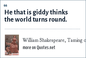 William Shakespeare, Taming of the Shrew: He that is giddy thinks the world turns round.