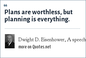 Dwight D. Eisenhower, A speech to the National Defense Executive Reserve Conference in Washington, DC on Nov. 14, 1957: Plans are worthless, but planning is everything.