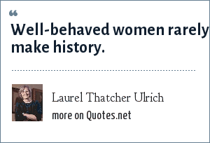 Laurel Thatcher Ulrich: Well-behaved women rarely make history.