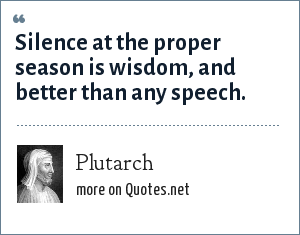 Plutarch: Silence at the proper season is wisdom, and better than any speech.