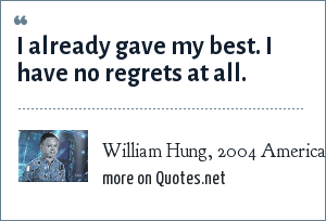 William Hung, 2004 American Idol Auditions: I already gave my best. I have no regrets at all.