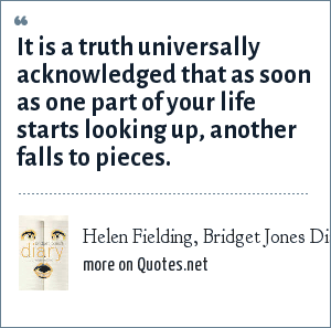 Helen Fielding, Bridget Jones Diary: It is a truth universally acknowledged that as soon as one part of your life starts looking up, another falls to pieces.
