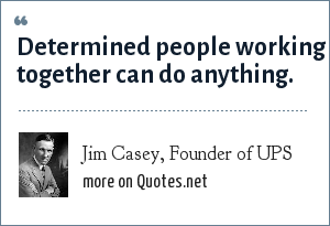 Jim Casey, Founder of UPS: Determined people working together can do anything.