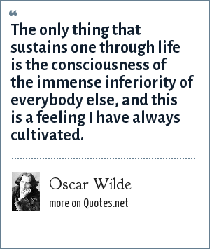 Oscar Wilde: The only thing that sustains one through life is the consciousness of the immense inferiority of everybody else, and this is a feeling I have always cultivated.