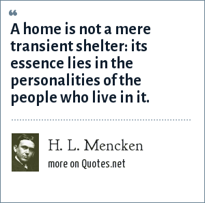 H. L. Mencken: A home is not a mere transient shelter: its essence lies in the personalities of the people who live in it.
