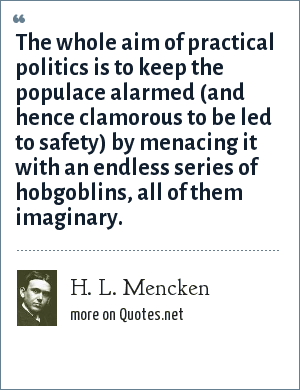 H. L. Mencken: The whole aim of practical politics is to keep the populace alarmed (and hence clamorous to be led to safety) by menacing it with an endless series of hobgoblins, all of them imaginary.